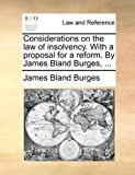 Considerations on the Law of Insolvency with a Proposal for a Reform by James Bland Burges, James Bland Burges, 1140901036