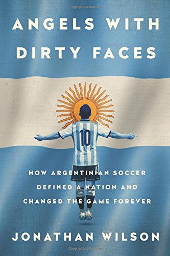 Angels with Dirty Faces: How Argentinian Soccer Defined a Nation and Changed the Game Forever [Jonathan Wilson] (Tapa Blanda)