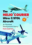 The Helio Courier Ultra C/STOL Aircraft, Frank Joseph Rowe, 0786422890