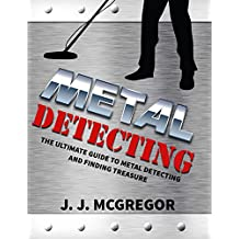 Metal Detecting: The Ultimate Guide to Metal Detecting And Finding Treasure (Metal Detecting - How To Get Rich By Treasure Hunting)