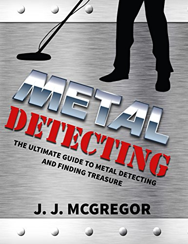 (Metal Detecting: The Ultimate Guide to Metal Detecting And Finding Treasure (Metal Detecting - How To Get Rich By Treasure Hunting))