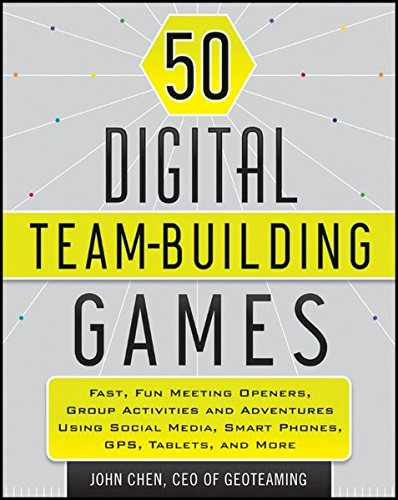 50 Digital Team-Building Games: Fast, Fun Meeting Openers, Group Activities and Adventures using Social Media, Smart Phones, GPS, Tablets, and More
