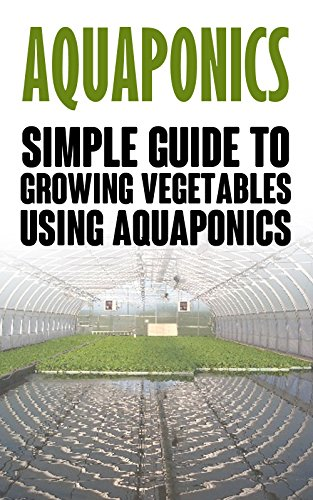 Aquaponics: Simple Guide to Growing Vegetables Using Aquaponics (Aquaponics, aquaponic gardening, aquaponic systems, organic vegetables, vegetable gardening, hydroponics) by [Allen, Alex]