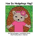 How Do Hedgehogs Hug?, Douglas J. Alford and Pakaket Alford, 162495071X