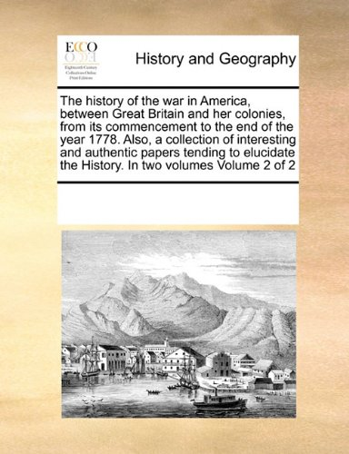 The history of the war in America, between Great Britain and her colonies, from its commencement to the end of the year 1778. Also, a collection of ... the History. In two volumes  Volume 2 of 2 ebook