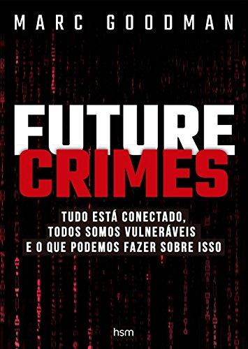 Future Crimes. Tudo Está Conectado, Todos Somos Vulneráveis e o que Podemos Fazer Sobre Isso