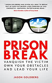 Prison Break: Vanquish the Victim, Own Your Obstacles, and Lead Your Life by [Goldberg, Jason]