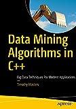 Data Mining Algorithms in C++: Big Data Techniques For Modern Applications