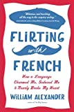Flirting with French: How a Language Charmed Me, Seduced Me, and Nearly Broke My Heart