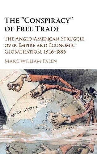 The 'Conspiracy' of Free Trade: The Anglo-American Struggle over Empire and Economic Globalisation, 1846-1896