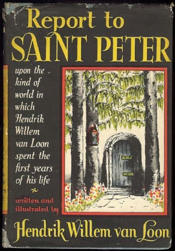 REPORT TO SAINT PETER UPON THE KIND OF WORLD IN WHICH HENDRIK WILLEM VAN LOON SPENT THE FIRST YEARS OF HIS LIFE.
