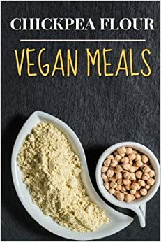 Vegan: Chickpea Flour Vegan Meals-High Protein Cookbook