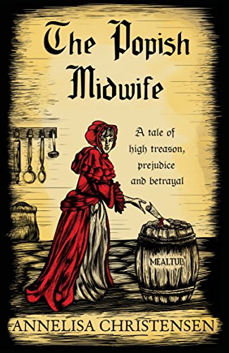 The Popish Midwife: A tale of high treason, prejudice and betrayal by Annelisa Christensen