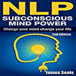 NLP: Subconscious Mind Power: Change Your Mind, Change Your Life | James Seals