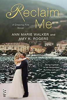 Reclaim Me (A Chasing Fire Novel Book 3) by [Walker, Ann Marie, Rogers, Amy K.]