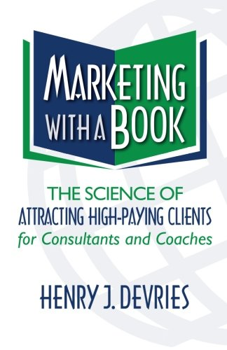 Marketing with a Book: The Science of Attracting High-Paying Clients for Consultants and Coaches PDF
