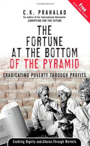 The Fortune at the Bottom of the Pyramid : Eradicating Poverty Through Profits