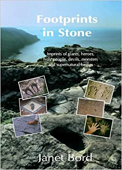 Footprints in Stone: The Significance of Foot- and Hand-prints and Other Imprints Left by Early Men, Giants, Heroes, Devils, Saints, Animals, Ghosts, Witches, Fairies and Monsters