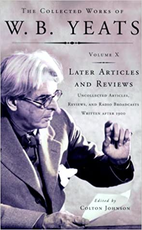 The Collected Works Of Wb Yeats Volume X Later Articles And