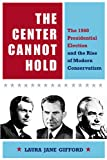 The Center Cannot Hold : The 1960 Presidential Election and the Rise of Modern Conservatism, Gifford, Laura Jane, 0875804047