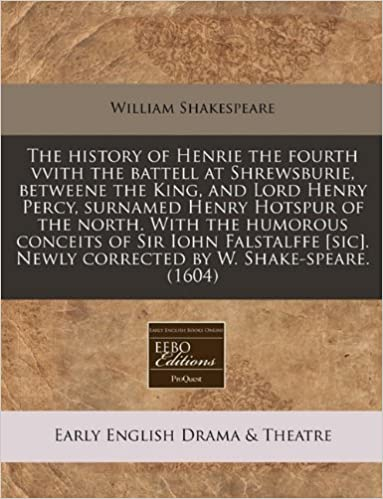 The history of Henrie the fourth vvith the battell at Shrewsburie, betweene the King, and Lord Henry Percy, surnamed Henry Hotspur of the north. With ... Newly corrected by W. Shake-speare. (1604)