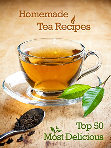 Top 50 Most Delicious Homemade Tea Recipes: Create Unique Blends of Different Teas, Fruits, Spices and Herbs (Recipe Top 50's Book 28) (Tea Spice Recipes)