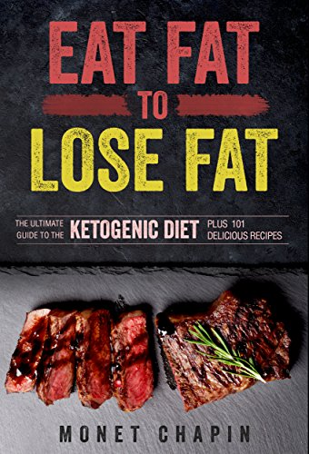 Eat Fat to Lose Fat: The Ultimate Guide to the Ketogenic Diet Plus 101 Delicious Recipes