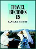 Travel Becomes Us, Lucille Hintze, 1418467650