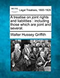 A treatise on joint rights and liabilities : including those which are joint and Several, Walter Hussey Griffith, 1240102674