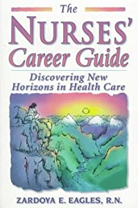 The Nurses' Career Guide: Discovering New Horizons in Health Care Zardoya E. Eagles