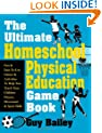 The Ultimate Homeschool Physical Education Game Book: Fun & Easy-To-Use Games & Activities To Help You Teach Your Children Fitness, Movement & Sport Skills