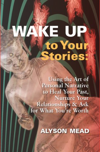 Wake Up to Your Stories: Using the Art of Personal Narrative to Heal Your Past, Nurture Your Relationships & Ask For