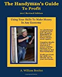 The Handyman's Guide To Profit: Using Your Skills To Make Money In Any Economy