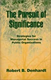 The Pursuit of Significance : Strategies for Managerial Success in Public Organizations, Denhardt, Robert B., 1577661141