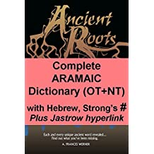 Complete Aramaic Dictionary (OT+NT) with Hebrew, Strong's Numbers: Plus Jastrow hyperlink (Ancient Roots Translinear Bible Series Book 9)