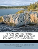 Report on the Public Archives of the City and County of Philadelphia, Herman Vandenburg Ames, 127828253X
