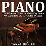 Piano: The Ultimate Guide to Mastering Piano for Beginners in 30 Minutes or Less! | Tanya Mosier