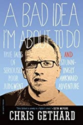 A Bad Idea I'm About to Do: True Tales of Seriously Poor Judgment and Stunningly Awkward Adventure by Chris Gethard (2012-01-10)