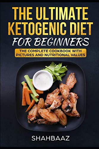 THE ULTIMATE KETOGENIC DIET FOR BEGINNERS: THE COMPLETE COOKBOOK WITH PICTURES AND NUTRITIONAL VALUES by Shahbaaz Akhtar