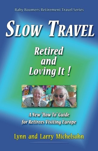 "Slow Travel--Retired and Loving It!: A New ""How to"" Guide  for Retirees Visiting Europe (Baby Boomers Retirement Travel)"