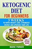 Ketogenic Diet For Beginners: 3 Weeks To Rapid Weight Loss, Strongest Energy And Upgrade Your Life - The Step by Step Guide For Beginners: Ketogenic Diet For Weight Loss
