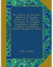 The History of the Holy, Military, Sovereign Order of St. John of Jerusalem: Or, Knights Hospitallers, Knights Templars, Knights of Rhodes, Knights of Malta