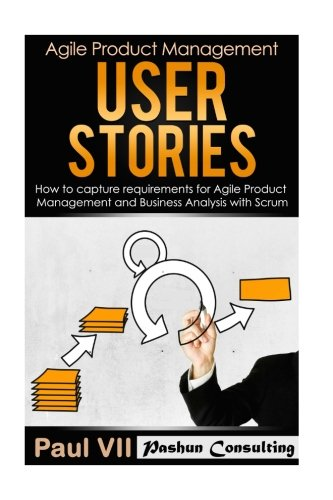 Agile Product Management: User Stories: How to Capture Requirements for Agile Product Management and Business Analysis with Scrum (scrum, scrum master, agile development, agile software development)
