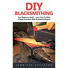 DIY Blacksmithing: Easy Beginners Guide - Learn How To Make A Forge And Start With Blacksmith Projects!