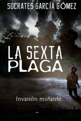 Descargar Libro La Sexta Plaga: Invasión Mutante: Volume 1 Sócrates García Gómez