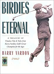 Birdies Eternal: A Treasury of Timeless Tips and Tales from Harry Vardon, Golf's Great Champion for the Ages