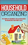 Household Organizing: The Complete Beginner's Collection Guides On Organizing Your Home Easily