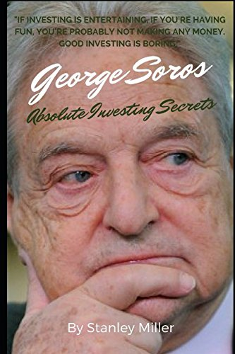 GEORGE SOROS Absolute Investing Secrets: Earn Your First Million Dollars Guaranteed Using The Uncommon Investing Strategies of The Man Who Broke The Bank of England