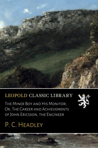 (The Miner Boy and His Monitor; Or, The Career and Achievements of John Ericsson, the Engineer )