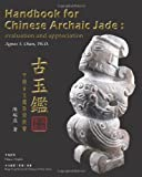 Handbook for Chinese Archaic Jade: evaluation and Appreciation, Agnes S. Chan, 145057016X